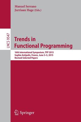 Trends in Functional Programming: 16th International Symposium, Tfp 2015, Sophia Antipolis, France, June 3-5, 2015. Revised Selected Papers - Serrano, Manuel (Editor), and Hage, Jurriaan (Editor)