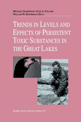 Trends in Levels and Effects of Persistent Toxic Substances in the Great Lakes: Articles from the Workshop on Environmental Results, Hosted in Windsor, Ontario, by the Great Lakes Science Advisory Board of the International Joint Commission, September... - Gilbertson, Michael (Editor), and Fox, Glen A (Editor), and Bowerman, William W (Editor)