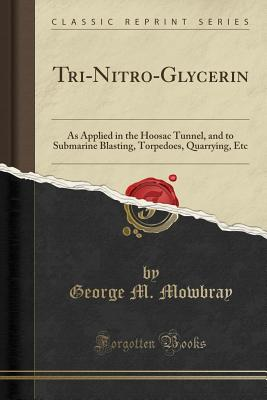 Tri-Nitro-Glycerin: As Applied in the Hoosac Tunnel, and to Submarine Blasting, Torpedoes, Quarrying, Etc (Classic Reprint) - Mowbray, George M