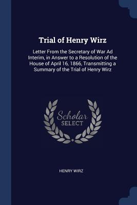 Trial of Henry Wirz: Letter from the Secretary of War Ad Interim, in Answer to a Resolution of the House of April 16, 1866, Transmitting a Summary of the Trial of Henry Wirz - Wirz, Henry