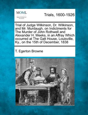 Trial of Judge Wilkinson, Dr. Wilkinson, and Mr. Murdaugh, on Indictments for the Murder of John Rothwell and Alexander H. Meeks, in an Affray Which Occurred at the Galt House, Louisville, KY., on the 15th of December, 1838 - Browne, T Egerton