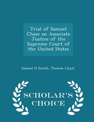 Trial of Samuel Chase an Associate Justice of the Supreme Court of the United States - Scholar's Choice Edition - Smith, Samuel H, and Lloyd, Thomas