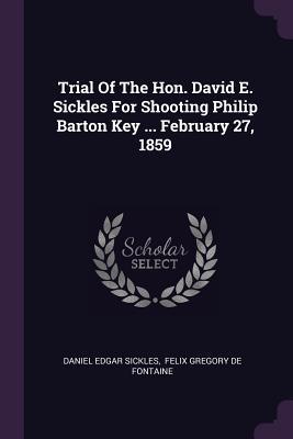 Trial Of The Hon. David E. Sickles For Shooting Philip Barton Key ... February 27, 1859 - Sickles, Daniel Edgar, and Felix Gregory De Fontaine (Creator)