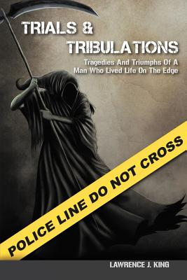 Trials & Tribulations: Tragedies & Triumphs of a Man Who Lived on the Edge - King, Lawrence J