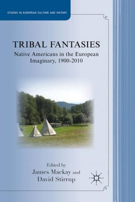 Tribal Fantasies: Native Americans in the European Imaginary, 1900-2010 - MacKay, James, Dr. (Editor), and Stirrup, David (Editor)