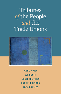 Tribunes of the People and the Trade Unions - Clark, Steve (Editor), and Barnes, Jack (Introduction by), and Marx, Karl (Contributions by)