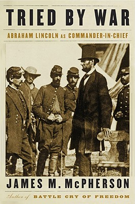 Tried by War: Abraham Lincoln as Commander in Chief - McPherson, James M
