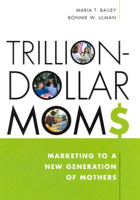 Trillion-Dollar Moms: Marketing to a New Generation of Mothers - Bailey, Maria, and Ulman, Bonnie W