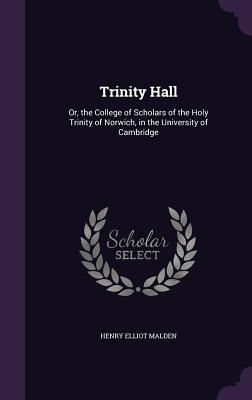 Trinity Hall: Or, the College of Scholars of the Holy Trinity of Norwich, in the University of Cambridge - Malden, Henry Elliot