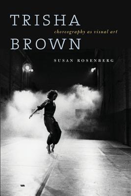 Trisha Brown: Choreography as Visual Art - Rosenberg, Susan