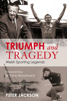 Triumph and Tragedy: Welsh Sporting Legends - Jackson, Peter