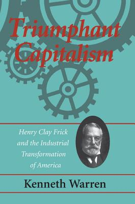 Triumphant Capitalism: Henry Clay Frick and the Industrial Transformation of America - Warren, Kenneth