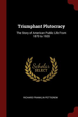 Triumphant Plutocracy: The Story of American Public Life from 1870 to 1920 - Pettigrew, Richard Franklin