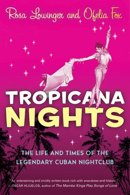 Tropicana Nights: The Life and Times of the Legendary Cuban Nightclub - Lowinger, Rosa, and Fox, Ofelia