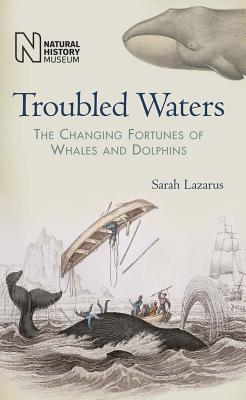 Troubled Waters: The Changing Fortunes of Whales and Dolphins - Lazarus, Sarah