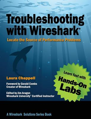 Troubleshooting with Wireshark: Locate the Source of Performance Problems - Chappell, Laura, and Aragon, James (Editor), and Combs, Gerald (Foreword by)
