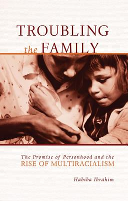 Troubling the Family: The Promise of Personhood and the Rise of Multiracialism - Ibrahim, Habiba