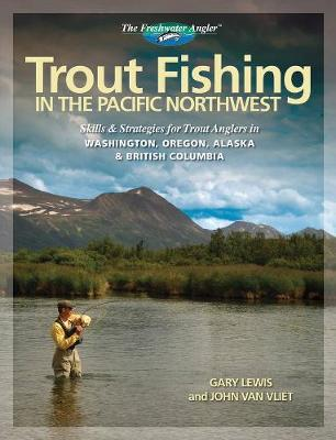 Trout Fishing in the Pacific Northwest: Skills & Strategies for Trout Anglers in Washington, Oregon, Alaska & British Columbia - Lewis, Gary
