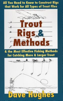 Trout Rigs & Methods: All You Need to Know to Construct Rigs That Work for All Types of Trout Flies & the Most Effective Fishing Methods for Catching More & Larger Trout - Hughes, Dave