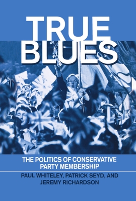 True Blues: The Politics of Conservative Party Membership - Seyd, Patrick, and Richardson, Jeremy J, and Whiteley, Paul