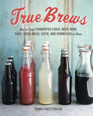True Brews: How to Craft Fermented Cider, Beer, Wine, Sake, Soda, Mead, Kefir, and Kombucha at Home - Christensen, Emma, and Green, Paige (Photographer)