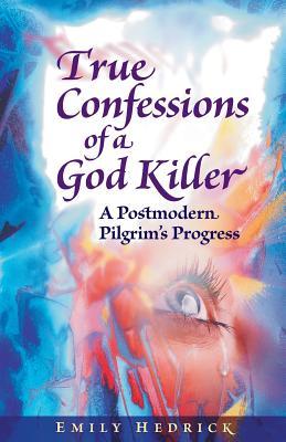 True Confessions of a God Killer: A Postmodern Pilgrim's Progress - Hedrick, Emily