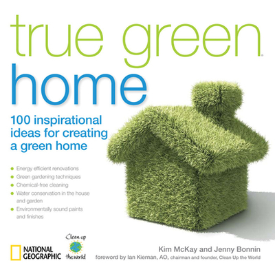 True Green Home: 100 Inspirational Ideas for Creating a Green Environment at Home - McKay, Kim, and Bonnin, Jenny, and Kiernan, Ian (Foreword by)