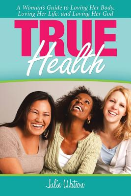 True Health: A Woman's Guide to Loving Her Body, Loving Her Life, and Loving Her God - Watson, Julie