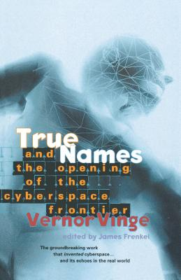 True Names: And the Opening of the Cyberspace Frontier - Vinge, Vernor