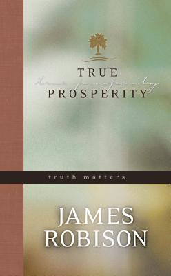 True Prosperity: Truth Matters - Robinson, James