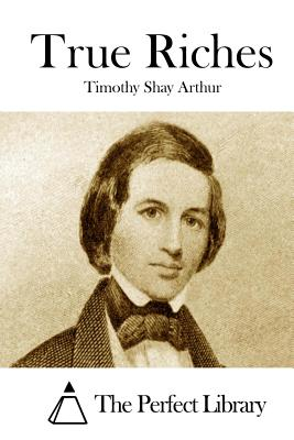 True Riches - Arthur, T S, and Arthur, Timothy Shay, and The Perfect Library (Editor)