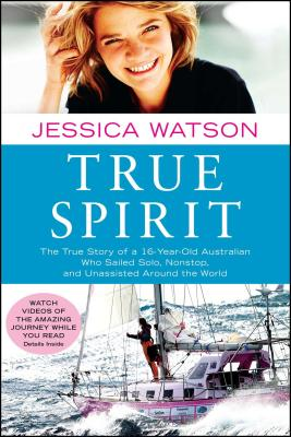 True Spirit: The True Story of a 16-Year-Old Australian Who Sailed Solo, Nonstop, and Unassisted Around the World - Watson, Jessica