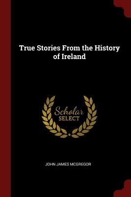 True Stories from the History of Ireland - McGregor, John James
