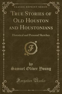 True Stories of Old Houston and Houstonians: Historical and Personal Sketches (Classic Reprint) - Young, Samuel Oliver