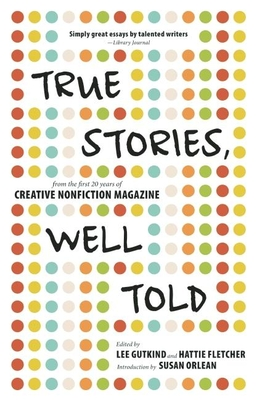 True Stories, Well Told: From the First 20 Years of Creative Nonfiction Magazine - Gutkind, Lee, Professor (Editor), and Fletcher, Hattie (Editor), and Orlean, Susan (Introduction by)
