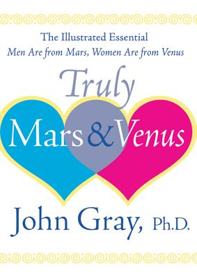 Truly Mars and Venus: The Illustrated Essential Men Are from Mars, Women Are from Venus - Gray, John, Ph.D.