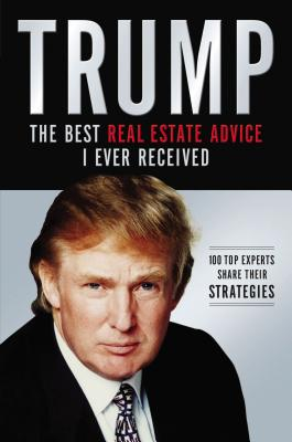 Trump: The Best Real Estate Advice I Ever Received: 100 Top Experts Share Their Strategies - Trump, Donald J