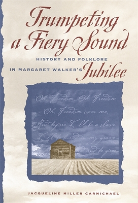 Trumpeting a Fiery Sound: History and Folklore in Margaret Walker's Jubilee - Carmichael, Jacqueline Miller