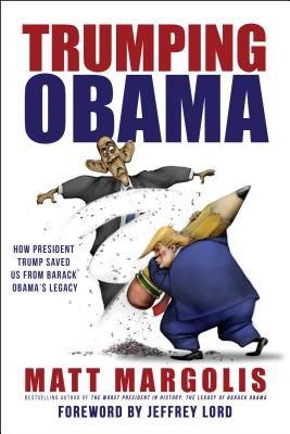 Trumping Obama: How President Trump Saved Us from Barack Obama's Legacy - Margolis, Matt, and Lord, Jeffrey (Foreword by)