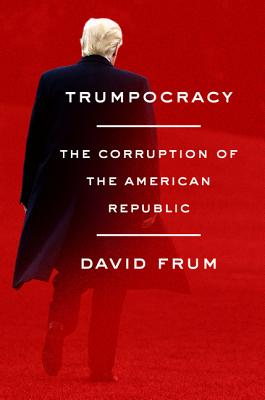 Trumpocracy: The Corruption of the American Republic - Frum, David