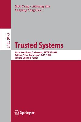Trusted Systems: 6th International Conference, Intrust 2014, Beijing, China, December 16-17, 2014, Revised Selected Papers - Yung, Moti (Editor), and Zhu, Liehuang (Editor), and Yang, Yanjiang (Editor)