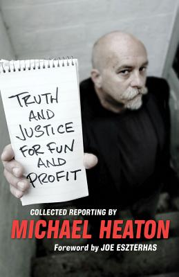 Truth and Justice for Fun and Profit: Collected Reporting - Heaton, Michael, and Eszterhas, Joe (Foreword by)