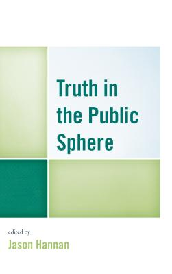 Truth in the Public Sphere - Hannan, Jason (Contributions by), and Backer, David I. (Contributions by), and Balaschak, Chris (Contributions by)