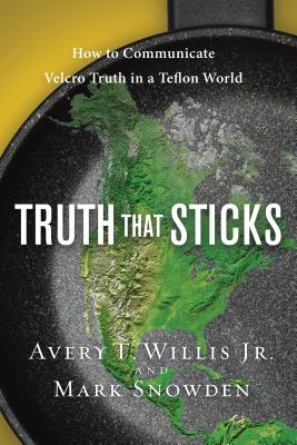 Truth That Sticks: How to Communicate Velcro Truth in a Teflon World - Willis, Avery T, Jr., and Snowden, Mark