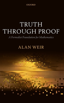 Truth Through Proof: A Formalist Foundation for Mathematics - Weir, Alan