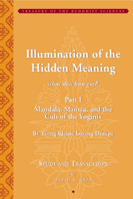Tsong Khapa's Illumination of the Hidden Meaning: Mandala, Mantra, and the Cult of the Yognis: A Study and Annotated Translation of Chapters 1-24 of the Sbas Don Kun Sel - Gray, David (Editor)