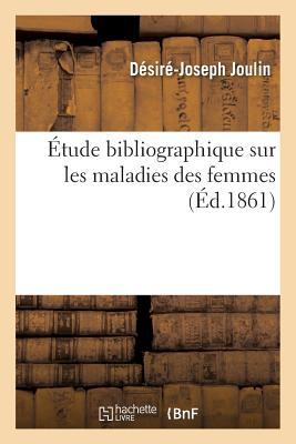 ?tude Bibliographique Sur Les Maladies Des Femmes - Joulin-D-J