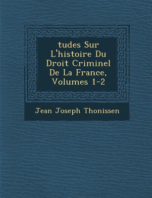 Tudes Sur L'Histoire Du Droit Criminel de La France, Volumes 1-2 - Thonissen, Jean Joseph