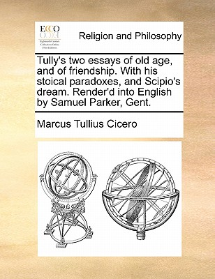 Tully's Two Essays of Old Age, and of Friendship. with His Stoical Paradoxes, and Scipio's Dream. Render'd Into English by Samuel Parker, Gent. - Cicero, Marcus Tullius
