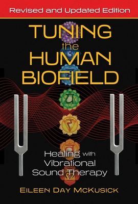 Tuning the Human Biofield: Healing with Vibrational Sound Therapy - McKusick, Eileen Day